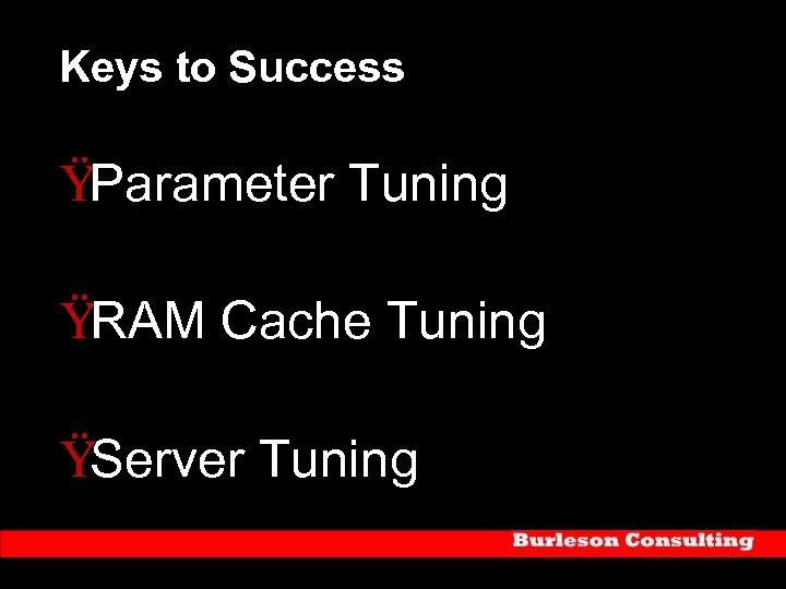 Keys to Success ŸParameter Tuning ŸRAM Cache Tuning ŸServer Tuning