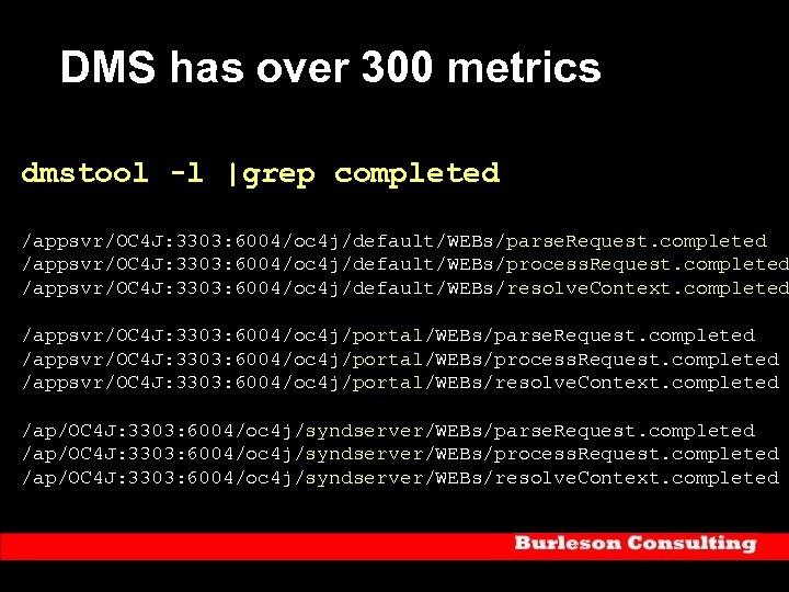 DMS has over 300 metrics dmstool -l |grep completed /appsvr/OC 4 J: 3303: 6004/oc