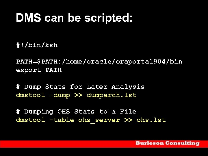DMS can be scripted: #!/bin/ksh PATH=$PATH: /home/oracle/oraportal 904/bin export PATH # Dump Stats for