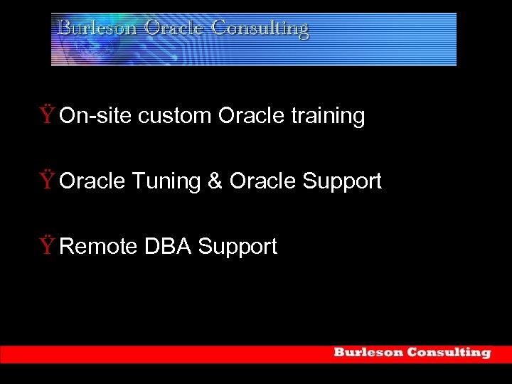 Ÿ On-site custom Oracle training Ÿ Oracle Tuning & Oracle Support Ÿ Remote DBA