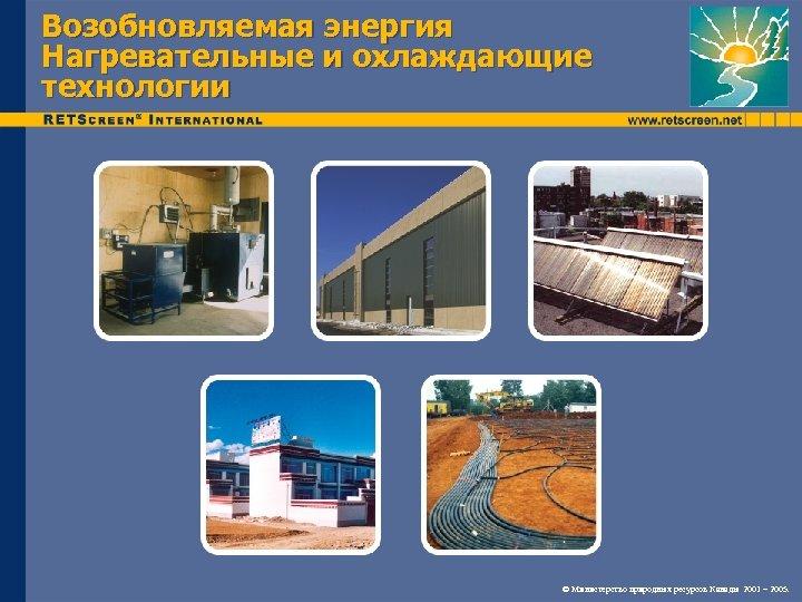 Возобновляемая энергия Нагревательные и охлаждающие технологии © Министерство природных ресурсов Канады 2001 – 2005.