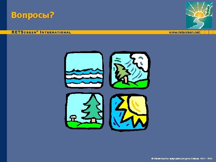 Вопросы? © Министерство природных ресурсов Канады 2001 – 2005.