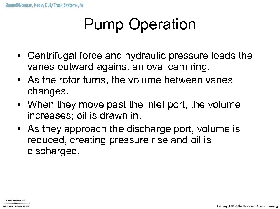 Pump Operation • Centrifugal force and hydraulic pressure loads the vanes outward against an