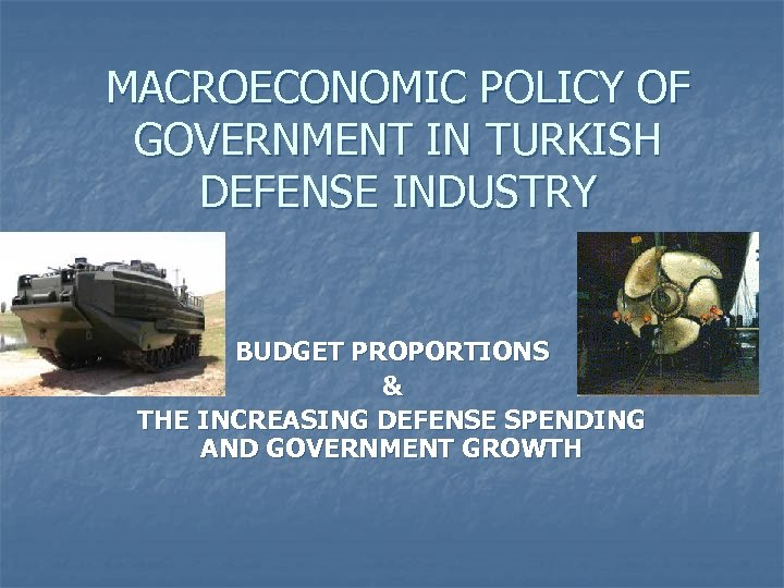 MACROECONOMIC POLICY OF GOVERNMENT IN TURKISH DEFENSE INDUSTRY BUDGET PROPORTIONS & THE INCREASING DEFENSE
