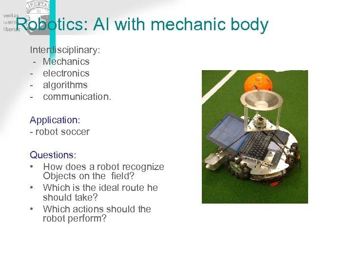 Robotics: AI with mechanic body Interdisciplinary: - Mechanics - electronics - algorithms - communication.