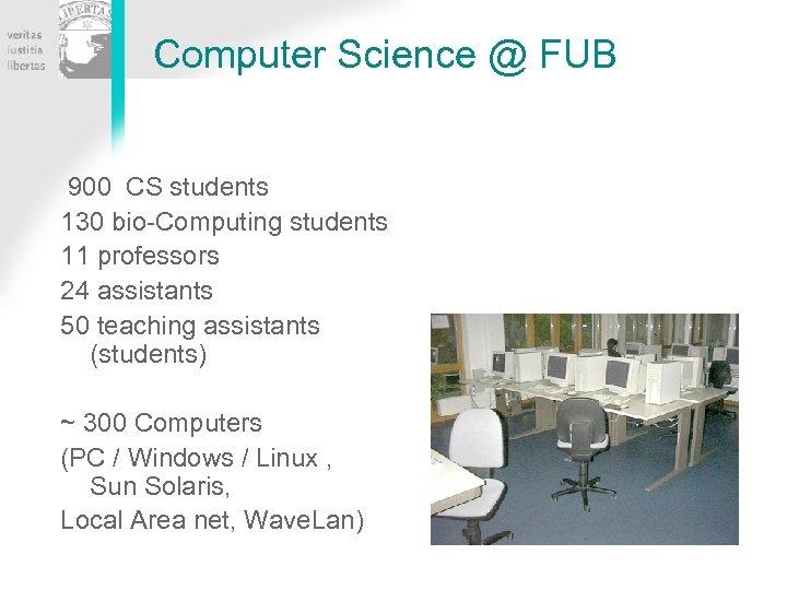 Computer Science @ FUB 900 CS students 130 bio-Computing students 11 professors 24 assistants