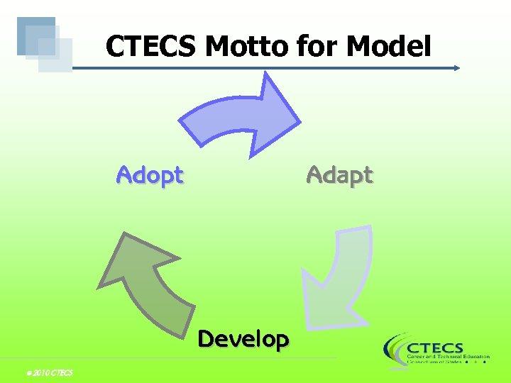 CTECS Motto for Model Adapt Adopt Develop © 2010 CTECS