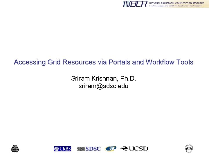 Accessing Grid Resources via Portals and Workflow Tools Sriram Krishnan, Ph. D. sriram@sdsc. edu