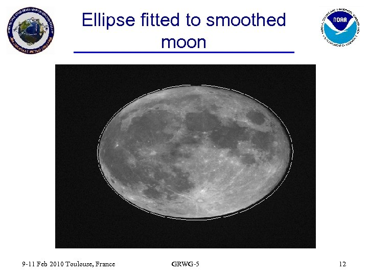 Ellipse fitted to smoothed moon 9 -11 Feb 2010 Toulouse, France GRWG-5 12