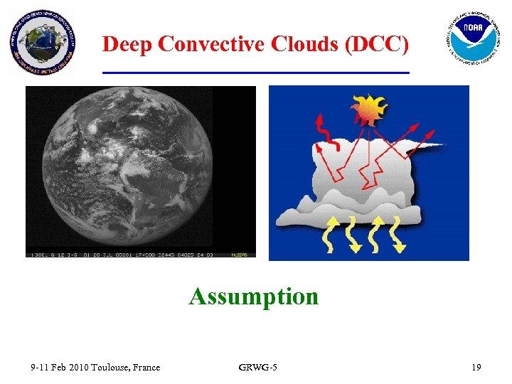 Deep Convective Clouds (DCC) Assumption 9 -11 Feb 2010 Toulouse, France GRWG-5 19