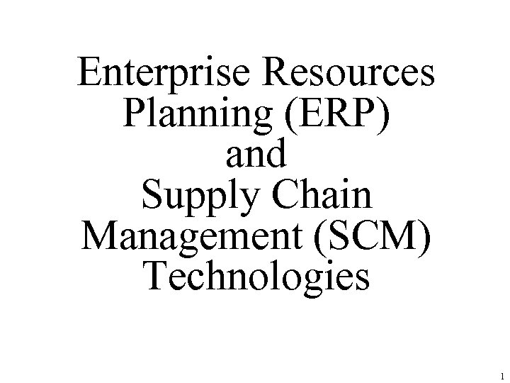 Enterprise Resources Planning (ERP) and Supply Chain Management (SCM) Technologies 1
