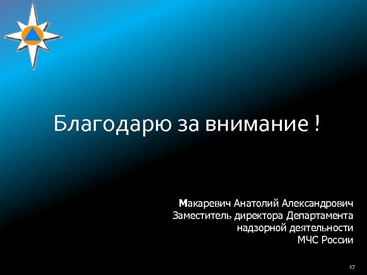 Благодарю за внимание ! Макаревич Анатолий Александрович Заместитель директора Департамента надзорной деятельности МЧС России