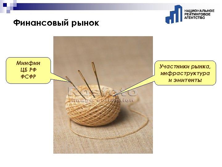 Финансовый рынок Минфин ЦБ РФ ФСФР Участники рынка, инфраструктура и эмитенты