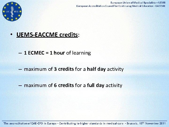 • UEMS-EACCME credits: – 1 ECMEC = 1 hour of learning – maximum