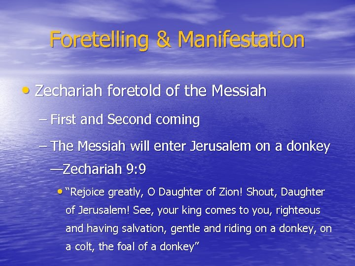 Foretelling & Manifestation • Zechariah foretold of the Messiah – First and Second coming