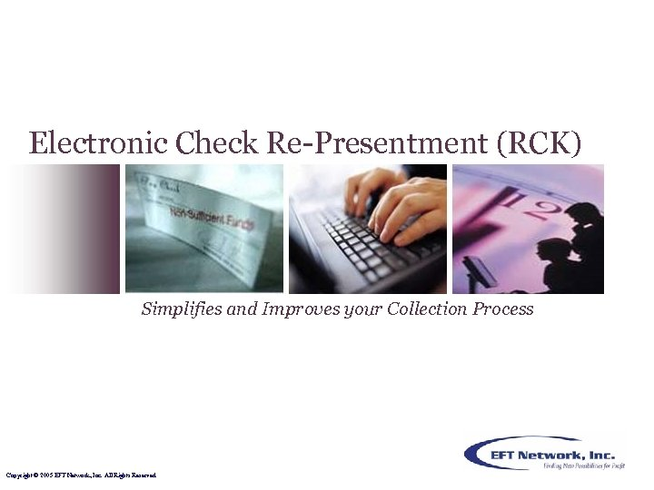 Electronic Check Re-Presentment (RCK) Simplifies and Improves your Collection Process Copyright © 2005 EFT