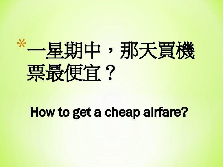 *一星期中,那天買機 票最便宜? How to get a cheap airfare?