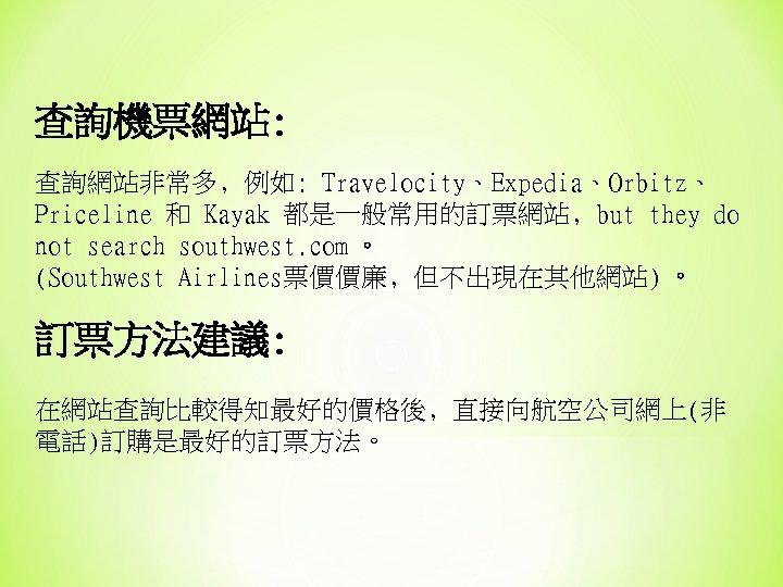 查詢機票網站: 查詢網站非常多﹐例如: Travelocity、Expedia、Orbitz、 Priceline 和 Kayak 都是一般常用的訂票網站﹐but they do not search southwest. com 。