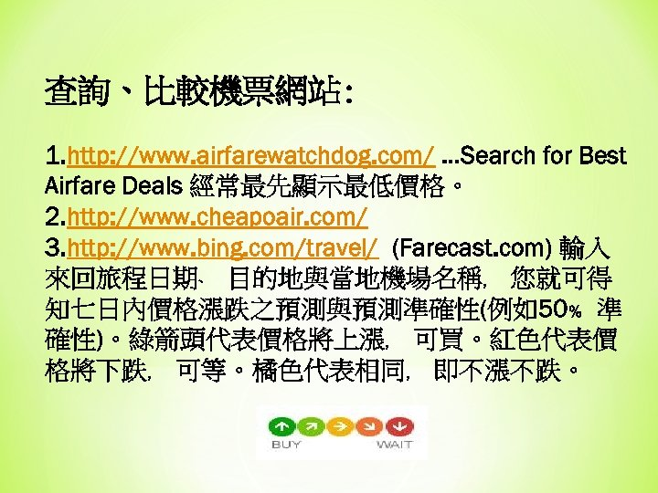查詢、比較機票網站: 1. http: //www. airfarewatchdog. com/ …Search for Best Airfare Deals 經常最先顯示最低價格。 2. http: