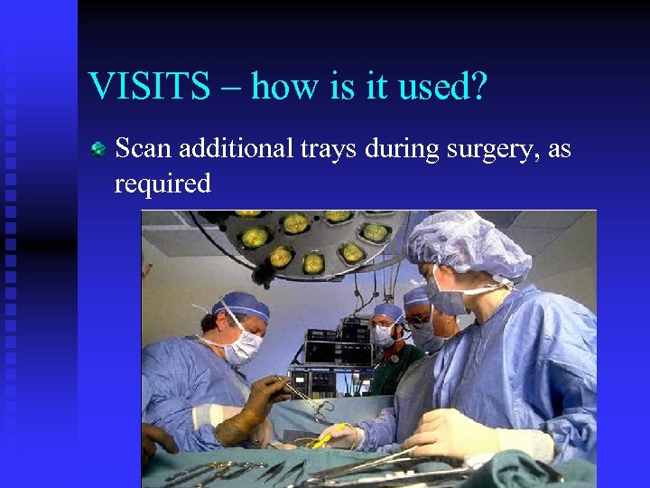 VISITS – how is it used? Scan additional trays during surgery, as required
