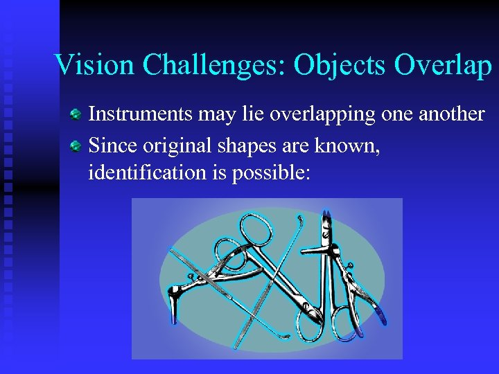 Vision Challenges: Objects Overlap Instruments may lie overlapping one another Since original shapes are