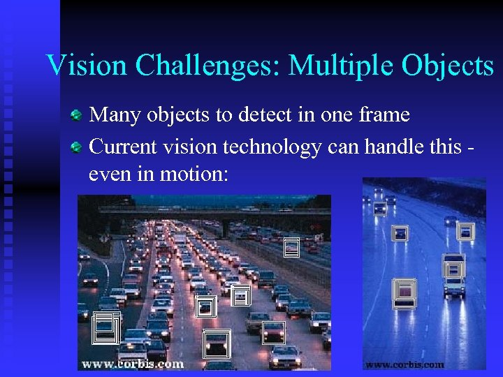 Vision Challenges: Multiple Objects Many objects to detect in one frame Current vision technology