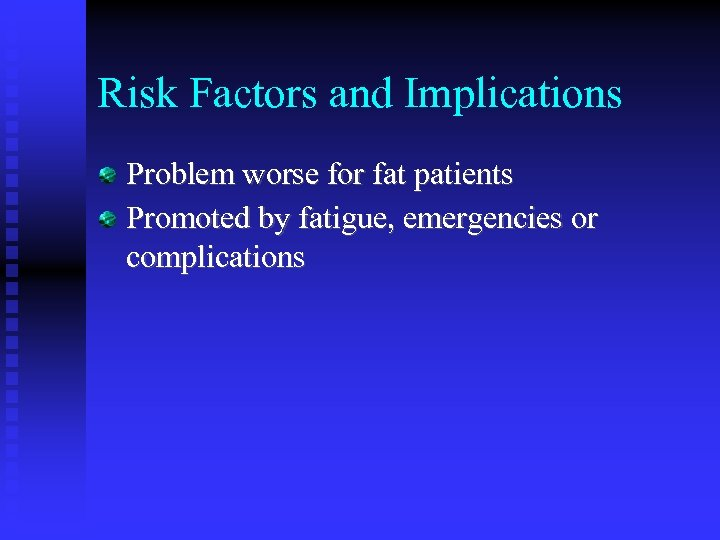 Risk Factors and Implications Problem worse for fat patients Promoted by fatigue, emergencies or