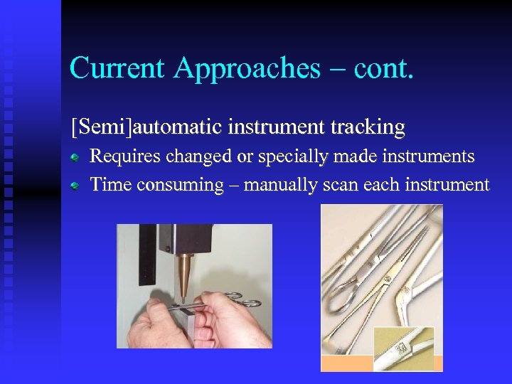 Current Approaches – cont. [Semi]automatic instrument tracking Requires changed or specially made instruments Time