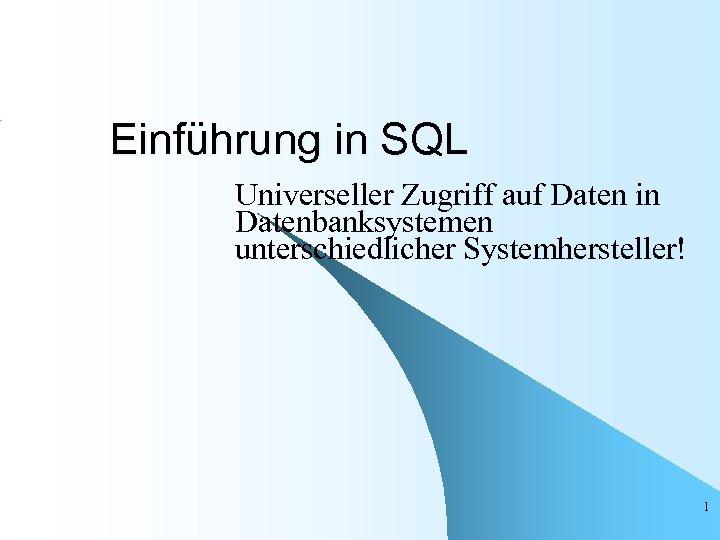 Einführung in SQL Universeller Zugriff auf Daten in Datenbanksystemen unterschiedlicher Systemhersteller! 1