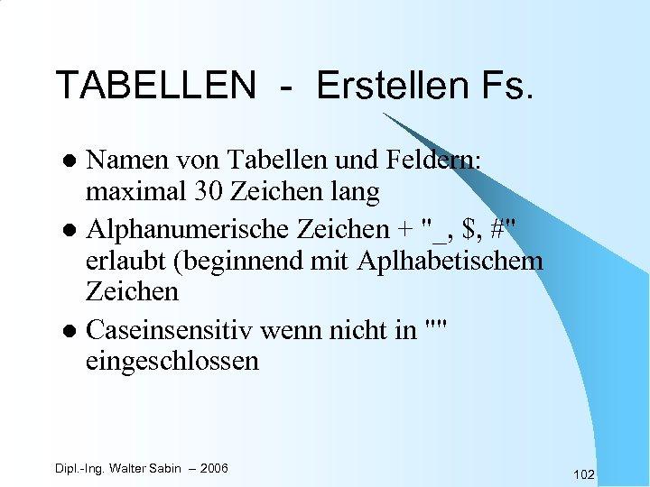 TABELLEN - Erstellen Fs. Namen von Tabellen und Feldern: maximal 30 Zeichen lang l