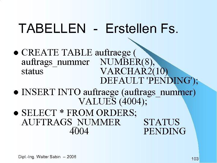 TABELLEN - Erstellen Fs. CREATE TABLE auftraege ( auftrags_nummer NUMBER(8), status VARCHAR 2(10) DEFAULT
