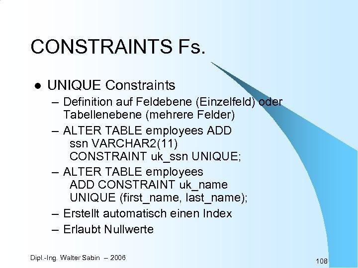 CONSTRAINTS Fs. l UNIQUE Constraints – Definition auf Feldebene (Einzelfeld) oder Tabellenebene (mehrere Felder)
