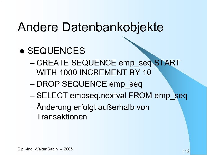 Andere Datenbankobjekte l SEQUENCES – CREATE SEQUENCE emp_seq START WITH 1000 INCREMENT BY 10