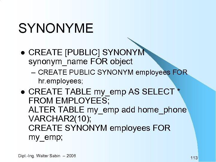 SYNONYME l CREATE [PUBLIC] SYNONYM synonym_name FOR object – CREATE PUBLIC SYNONYM employees FOR