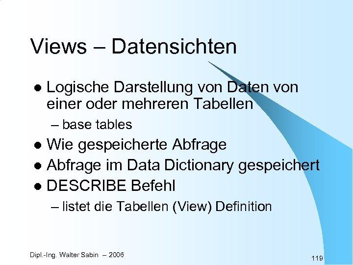 Views – Datensichten l Logische Darstellung von Daten von einer oder mehreren Tabellen –