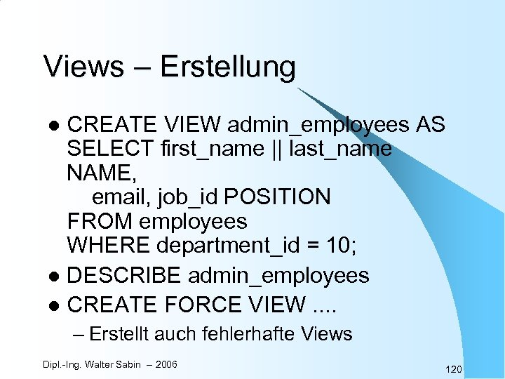 Views – Erstellung CREATE VIEW admin_employees AS SELECT first_name || last_name NAME, email, job_id