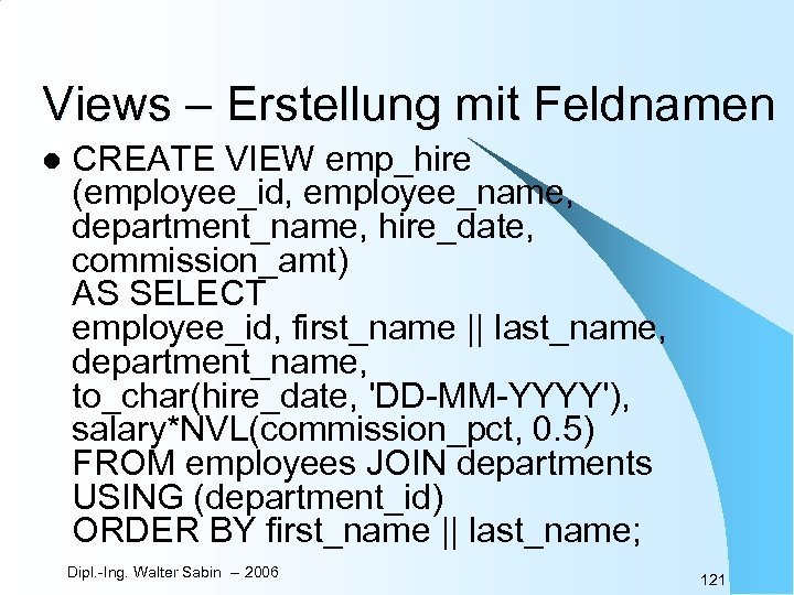 Views – Erstellung mit Feldnamen l CREATE VIEW emp_hire (employee_id, employee_name, department_name, hire_date, commission_amt)