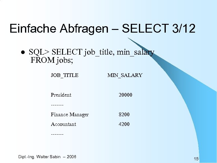 Einfache Abfragen – SELECT 3/12 l SQL> SELECT job_title, min_salary FROM jobs; JOB_TITLE President