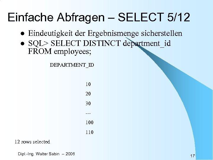 Einfache Abfragen – SELECT 5/12 l l Eindeutigkeit der Ergebnismenge sicherstellen SQL> SELECT DISTINCT
