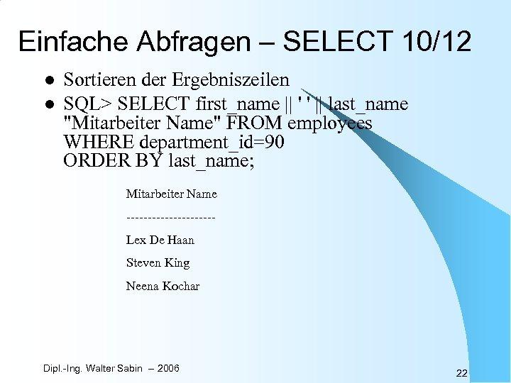 Einfache Abfragen – SELECT 10/12 l l Sortieren der Ergebniszeilen SQL> SELECT first_name ||