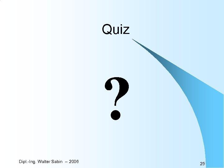 Quiz ? Dipl. -Ing. Walter Sabin -- 2006 25