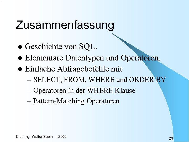 Zusammenfassung Geschichte von SQL. l Elementare Datentypen und Operatoren. l Einfache Abfragebefehle mit l
