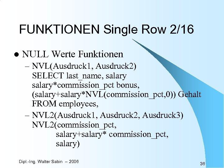 FUNKTIONEN Single Row 2/16 l NULL Werte Funktionen – NVL(Ausdruck 1, Ausdruck 2) SELECT