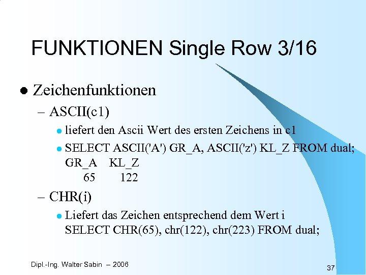 FUNKTIONEN Single Row 3/16 l Zeichenfunktionen – ASCII(c 1) liefert den Ascii Wert des