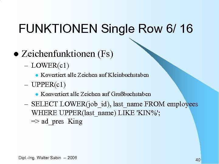 FUNKTIONEN Single Row 6/ 16 l Zeichenfunktionen (Fs) – LOWER(c 1) l Kovertiert alle