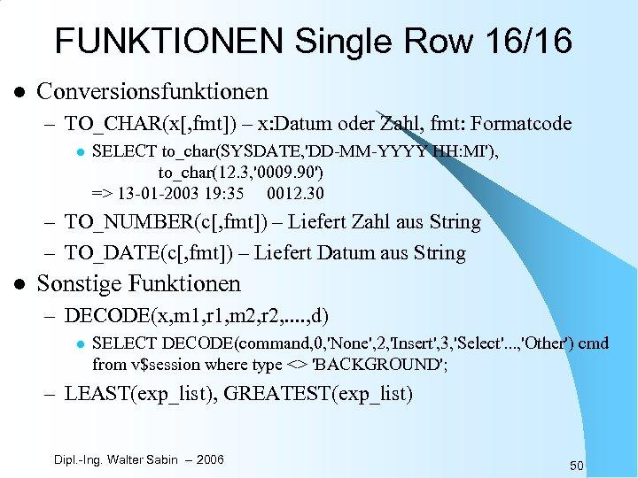 FUNKTIONEN Single Row 16/16 l Conversionsfunktionen – TO_CHAR(x[, fmt]) – x: Datum oder Zahl,