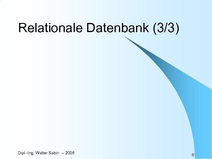 Relationale Datenbank (3/3) Dipl. -Ing. Walter Sabin -- 2006 6