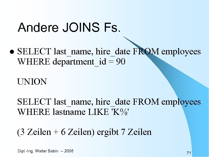 Andere JOINS Fs. l SELECT last_name, hire_date FROM employees WHERE department_id = 90 UNION