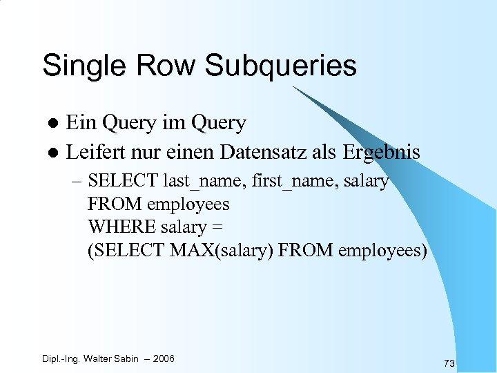 Single Row Subqueries Ein Query im Query l Leifert nur einen Datensatz als Ergebnis