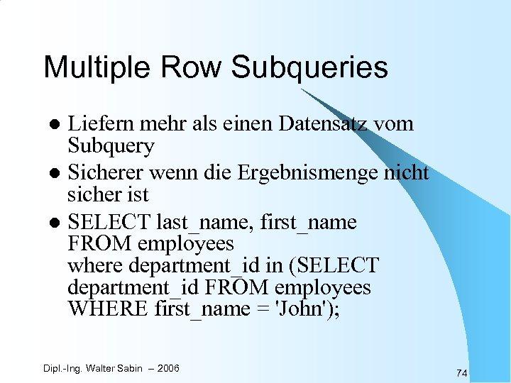 Multiple Row Subqueries Liefern mehr als einen Datensatz vom Subquery l Sicherer wenn die